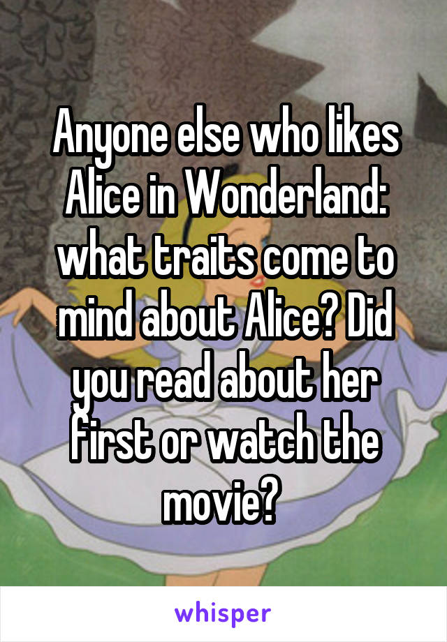 Anyone else who likes Alice in Wonderland: what traits come to mind about Alice? Did you read about her first or watch the movie?