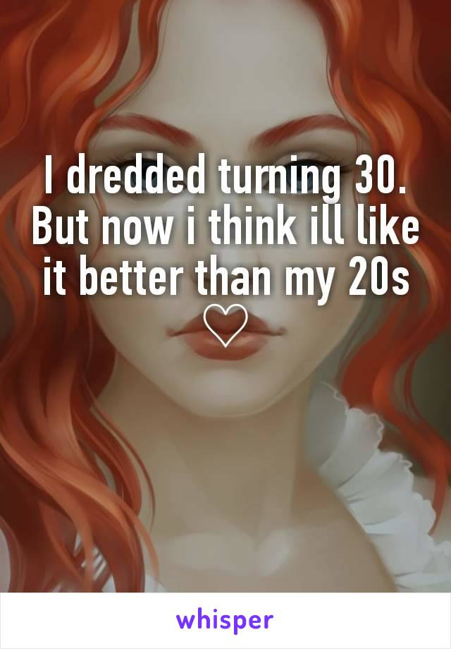 I dredded turning 30. But now i think ill like it better than my 20s ♡