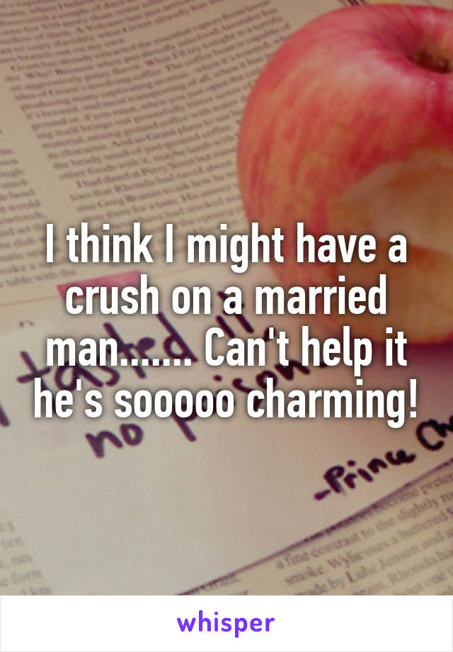 I think I might have a crush on a married man....... Can't help it he's sooooo charming!