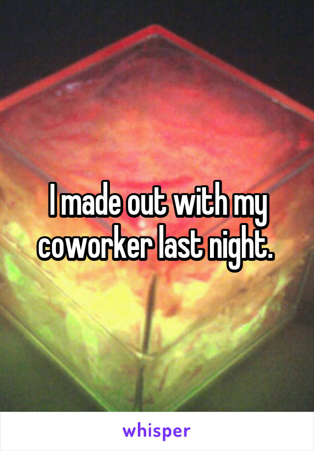 I made out with my coworker last night.
