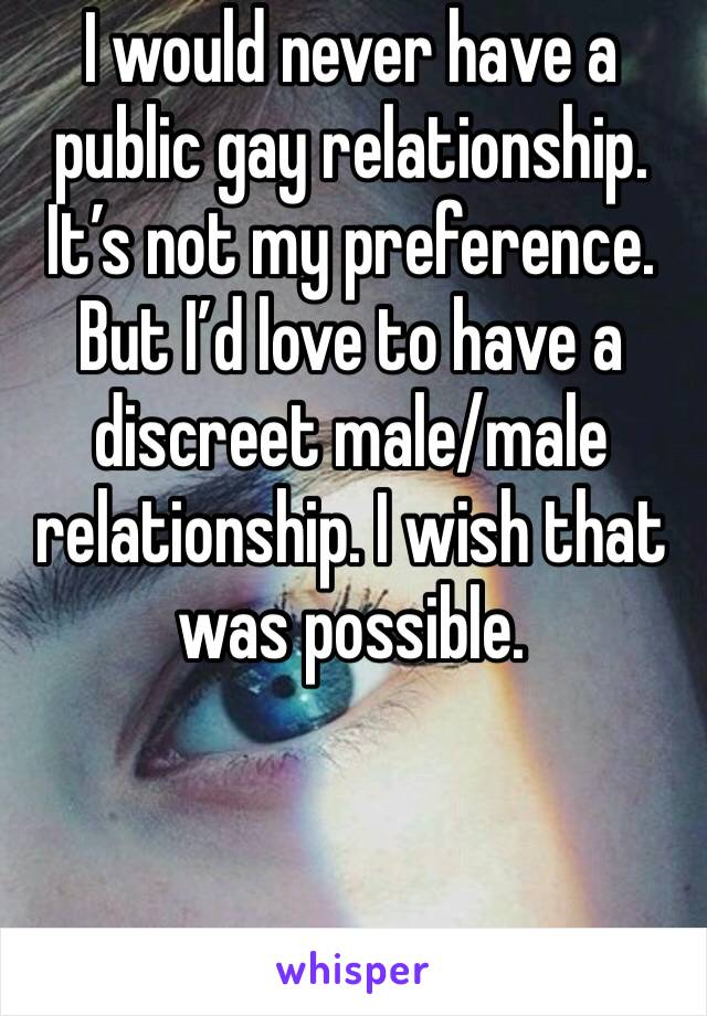 I would never have a public gay relationship. It's not my preference. But I'd love to have a discreet male/male relationship. I wish that was possible.