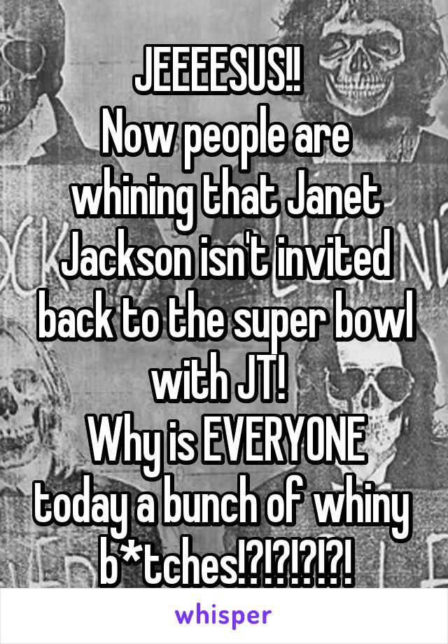 JEEEESUS!!   Now people are whining that Janet Jackson isn't invited back to the super bowl with JT!   Why is EVERYONE today a bunch of whiny  b*tches!?!?!?!?!