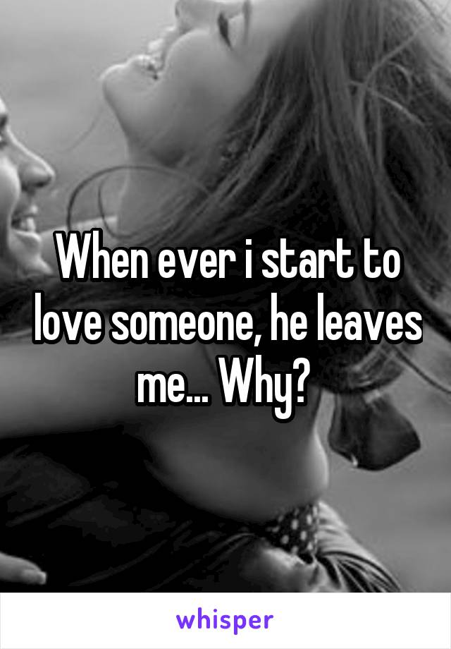 When ever i start to love someone, he leaves me... Why?