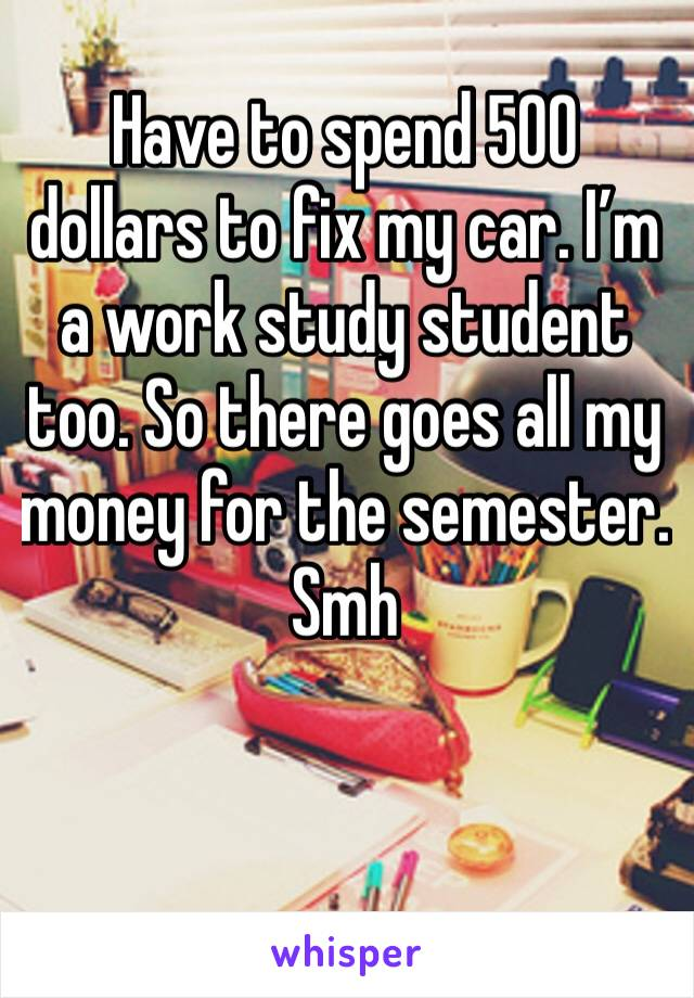 Have to spend 500 dollars to fix my car. I'm a work study student too. So there goes all my money for the semester. Smh