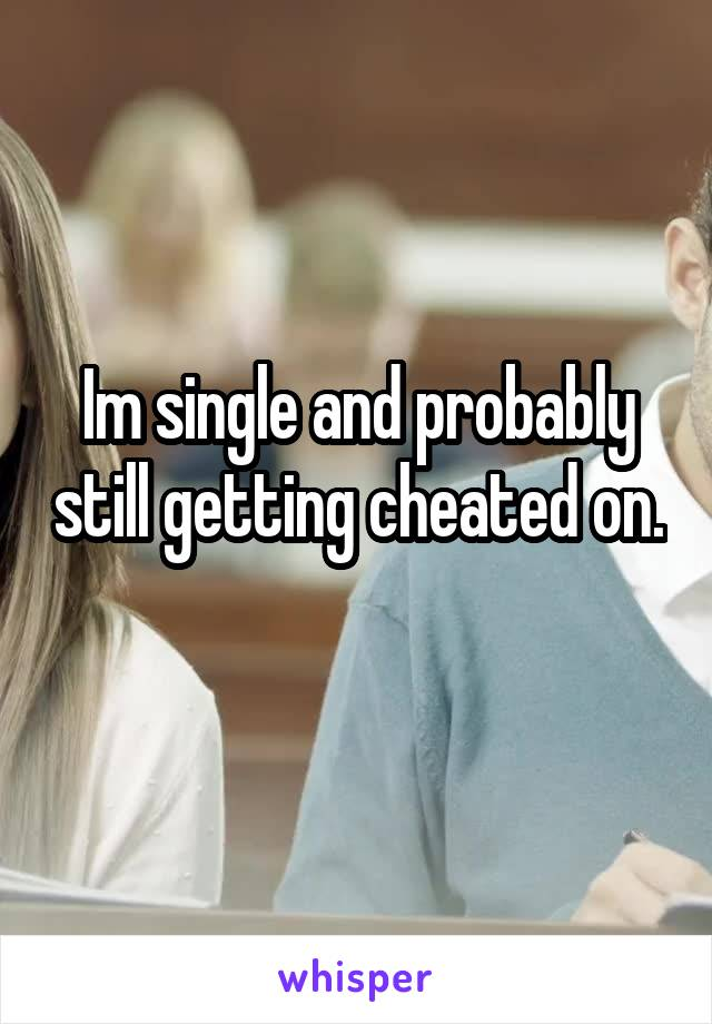 Im single and probably still getting cheated on.
