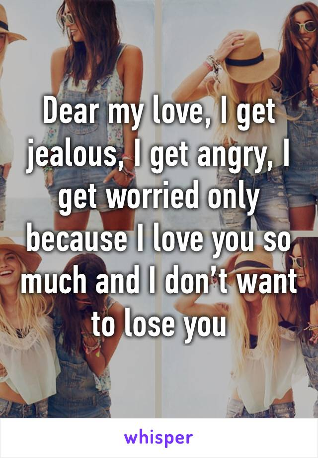 Dear my love, I get jealous, I get angry, I get worried only because I love you so much and I don't want to lose you