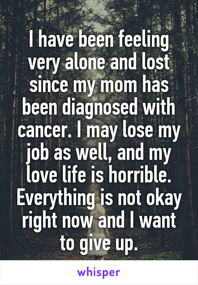 I have been feeling very alone and lost since my mom has been diagnosed with cancer. I may lose my job as well, and my love life is horrible. Everything is not okay right now and I want to give up.