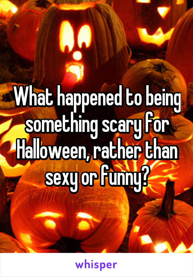 What happened to being something scary for Halloween, rather than sexy or funny?