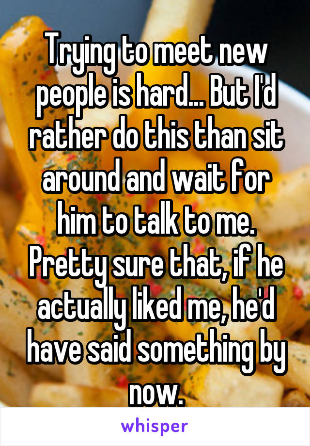 Trying to meet new people is hard... But I'd rather do this than sit around and wait for him to talk to me. Pretty sure that, if he actually liked me, he'd have said something by now.