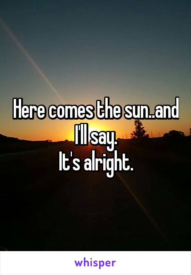 Here comes the sun..and I'll say. It's alright.