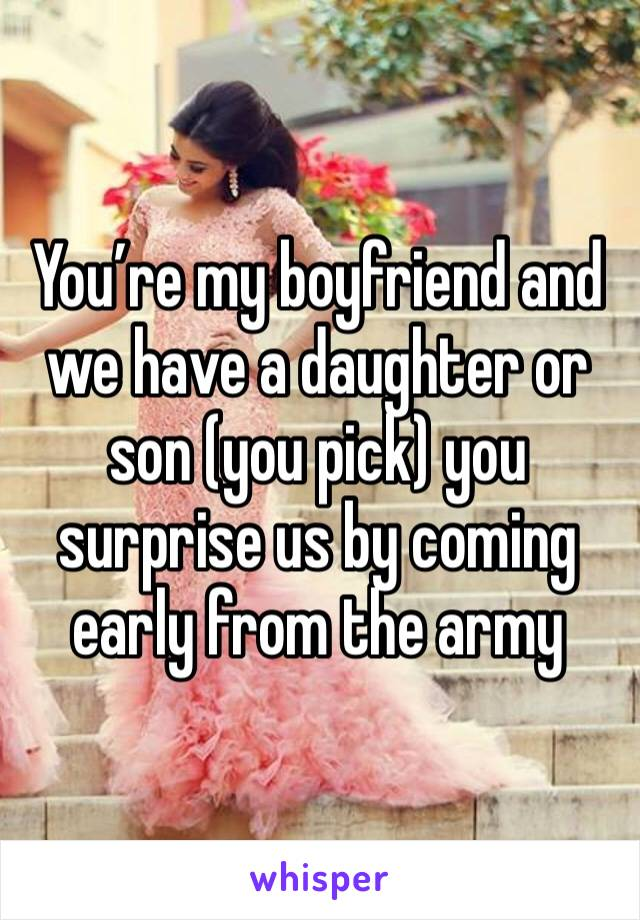 You're my boyfriend and we have a daughter or son (you pick) you surprise us by coming early from the army