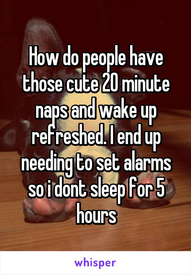 How do people have those cute 20 minute naps and wake up refreshed. I end up needing to set alarms so i dont sleep for 5 hours