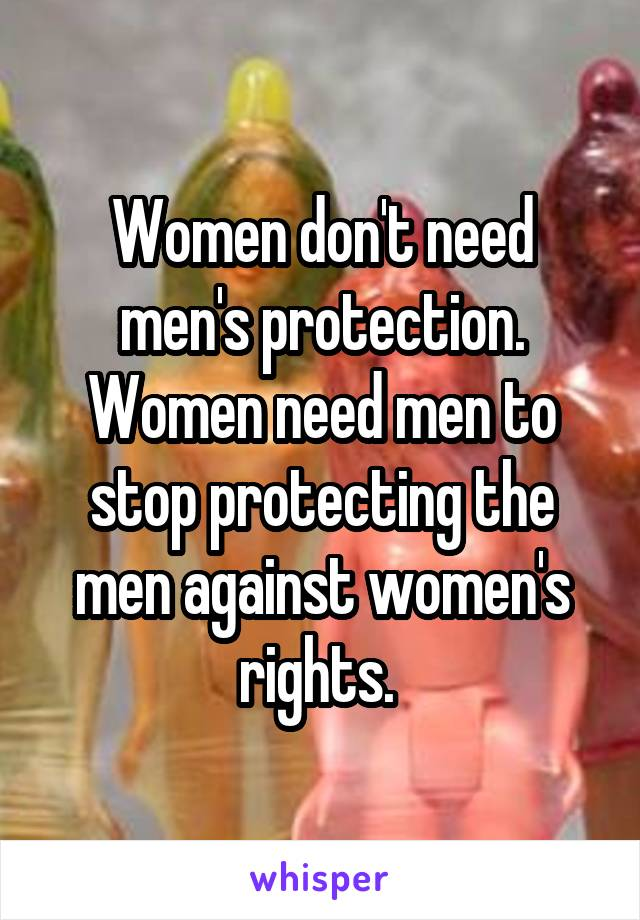 Women don't need men's protection. Women need men to stop protecting the men against women's rights.