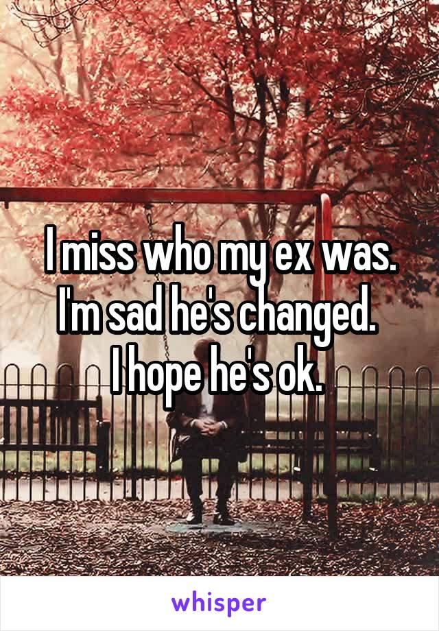 I miss who my ex was. I'm sad he's changed.  I hope he's ok.