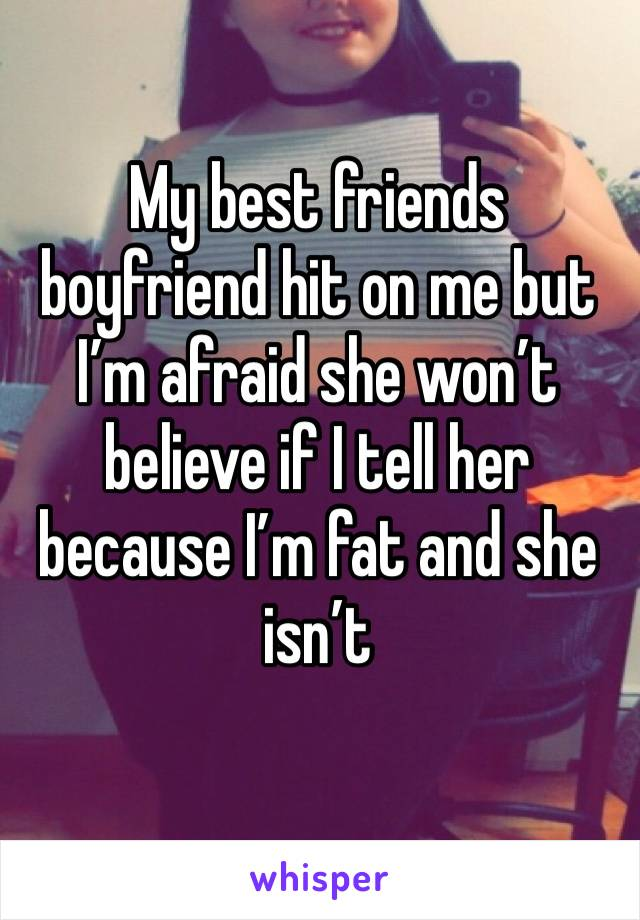 My best friends boyfriend hit on me but I'm afraid she won't believe if I tell her because I'm fat and she isn't