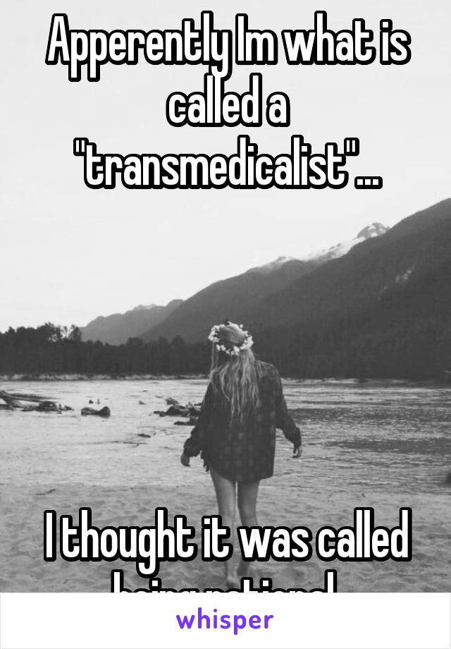 """Apperently Im what is called a """"transmedicalist""""...      I thought it was called being rational."""