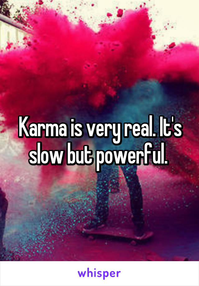 Karma is very real. It's slow but powerful.