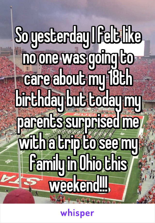 So yesterday I felt like no one was going to care about my 18th birthday but today my parents surprised me with a trip to see my family in Ohio this weekend!!!