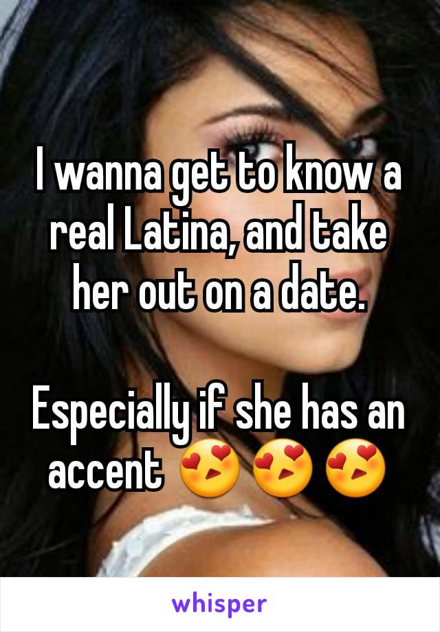I wanna get to know a real Latina, and take her out on a date.  Especially if she has an accent 😍😍😍