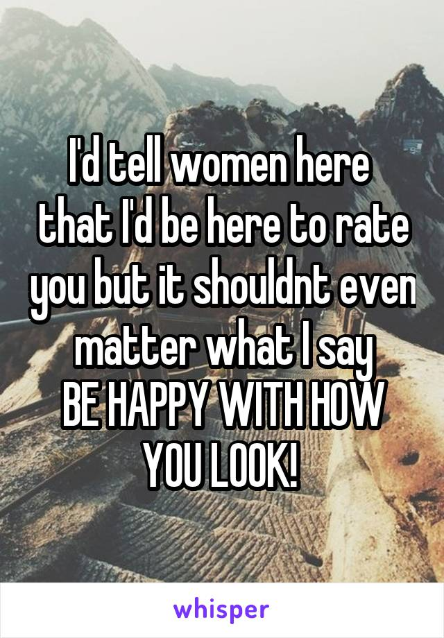 I'd tell women here  that I'd be here to rate you but it shouldnt even matter what I say BE HAPPY WITH HOW YOU LOOK!