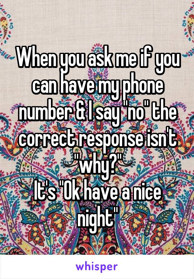 """When you ask me if you can have my phone number & I say """"no"""" the correct response isn't """"why?"""" It's """"Ok have a nice night"""""""