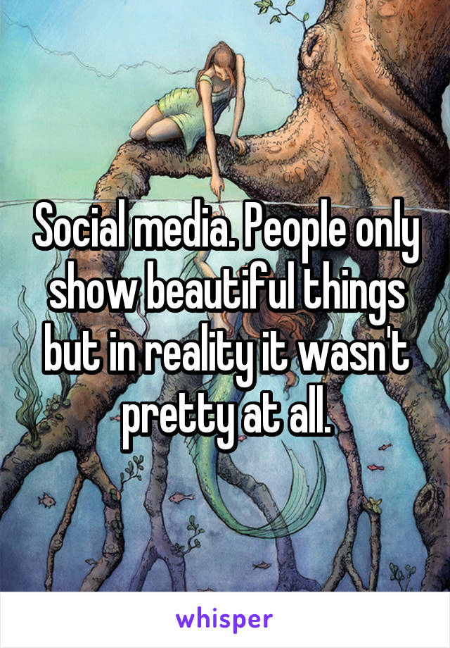 Social media. People only show beautiful things but in reality it wasn't pretty at all.