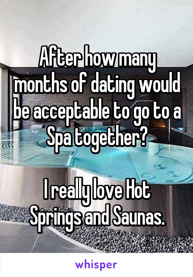 After how many months of dating would be acceptable to go to a Spa together?  I really love Hot Springs and Saunas.