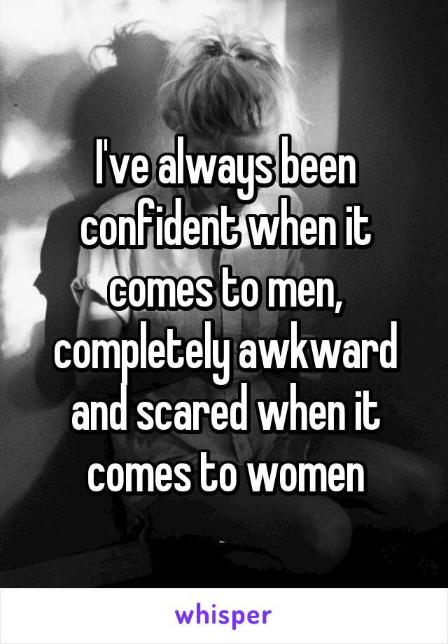I've always been confident when it comes to men, completely awkward and scared when it comes to women