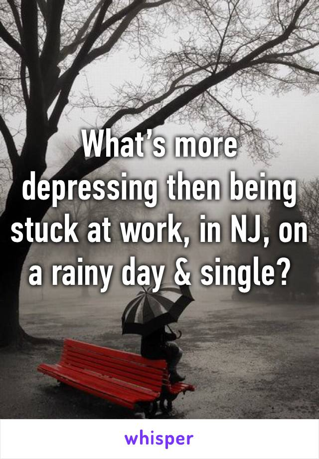 What's more depressing then being stuck at work, in NJ, on a rainy day & single?
