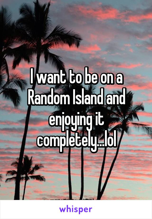 I want to be on a Random Island and enjoying it completely...lol