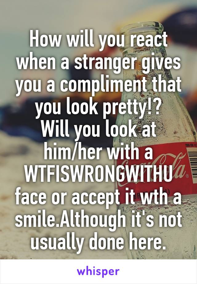 How will you react when a stranger gives you a compliment that you look pretty!? Will you look at him/her with a WTFISWRONGWITHU face or accept it wth a smile.Although it's not usually done here.