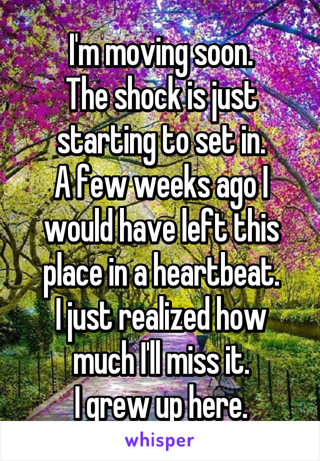 I'm moving soon. The shock is just starting to set in. A few weeks ago I would have left this place in a heartbeat. I just realized how much I'll miss it. I grew up here.