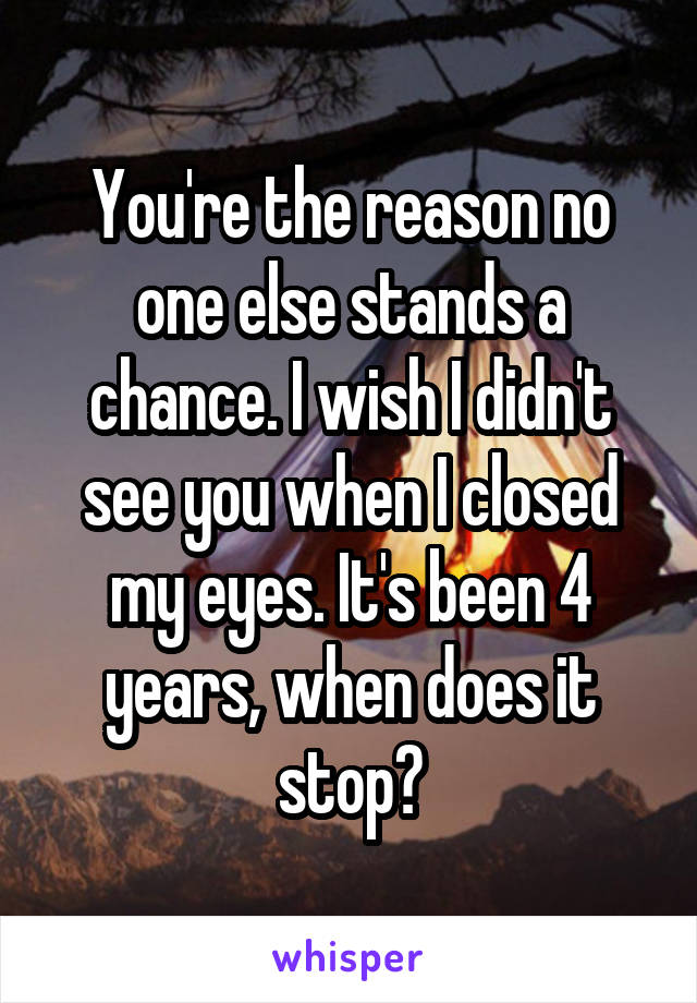 You're the reason no one else stands a chance. I wish I didn't see you when I closed my eyes. It's been 4 years, when does it stop?