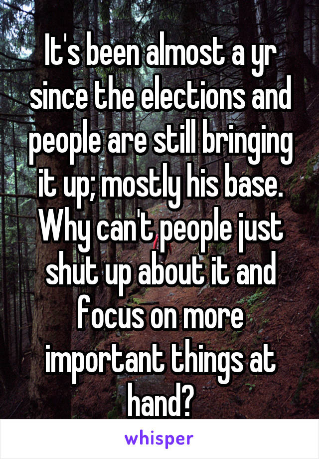 It's been almost a yr since the elections and people are still bringing it up; mostly his base. Why can't people just shut up about it and focus on more important things at hand?