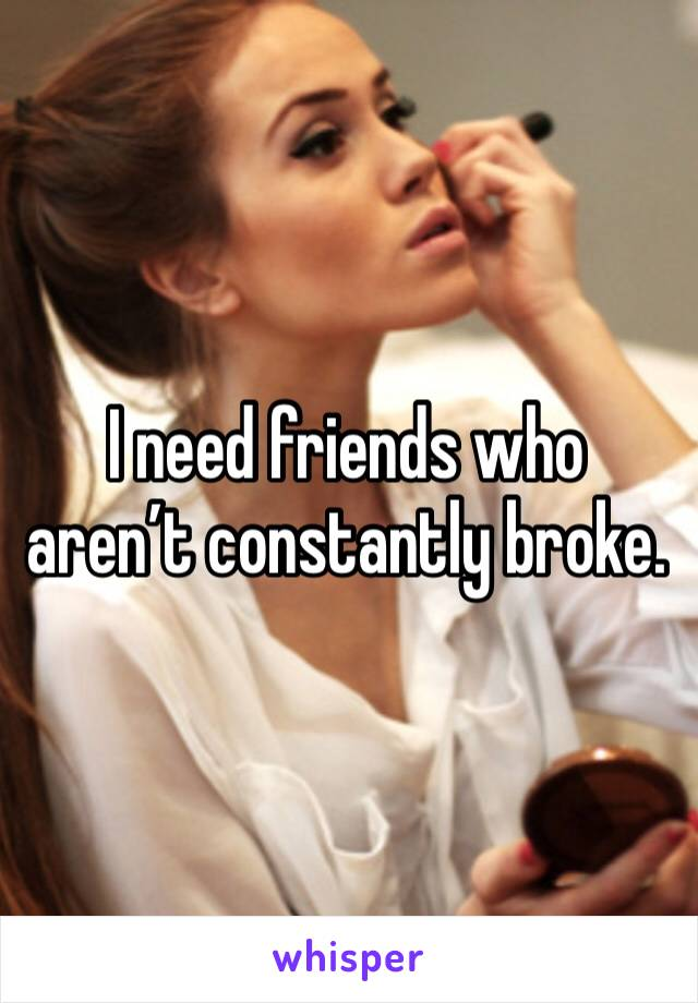 I need friends who aren't constantly broke.