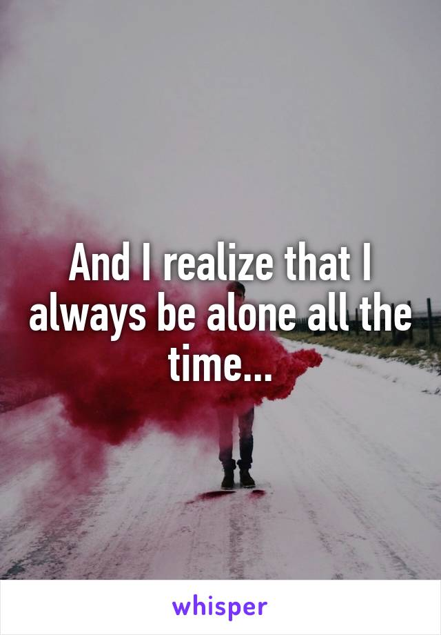 And I realize that I always be alone all the time...