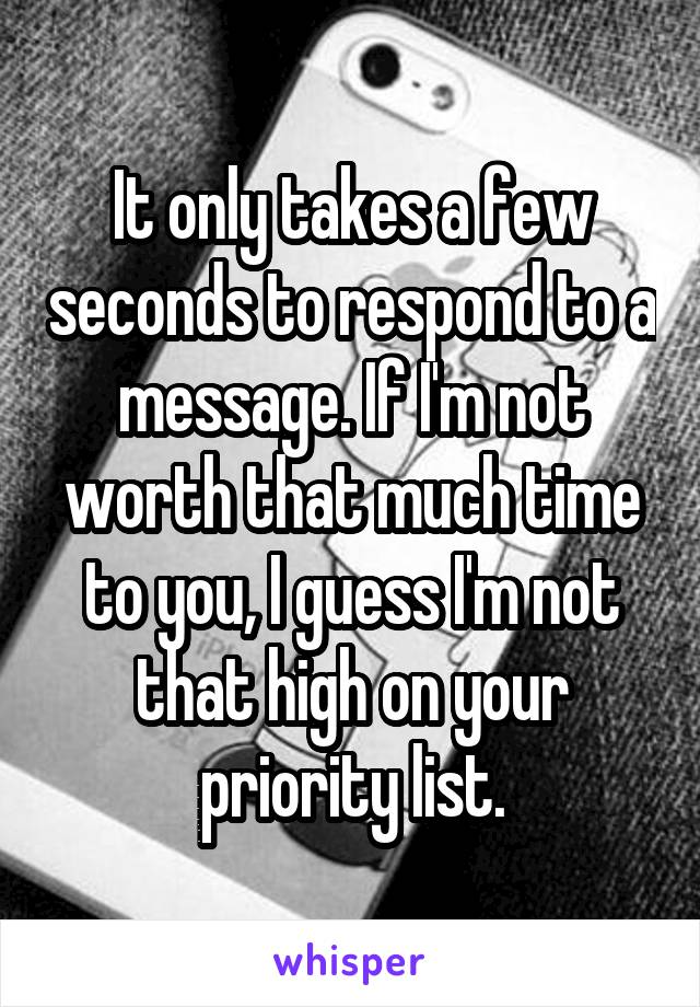 It only takes a few seconds to respond to a message. If I'm not worth that much time to you, I guess I'm not that high on your priority list.