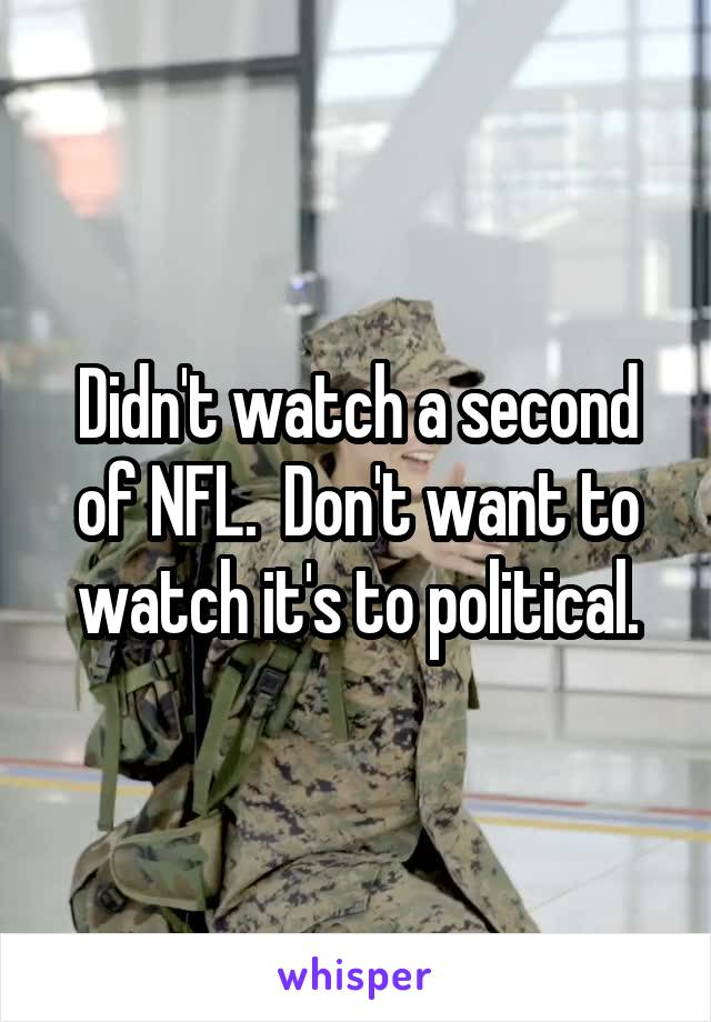Didn't watch a second of NFL.  Don't want to watch it's to political.