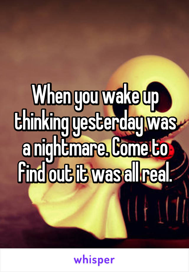 When you wake up thinking yesterday was a nightmare. Come to find out it was all real.
