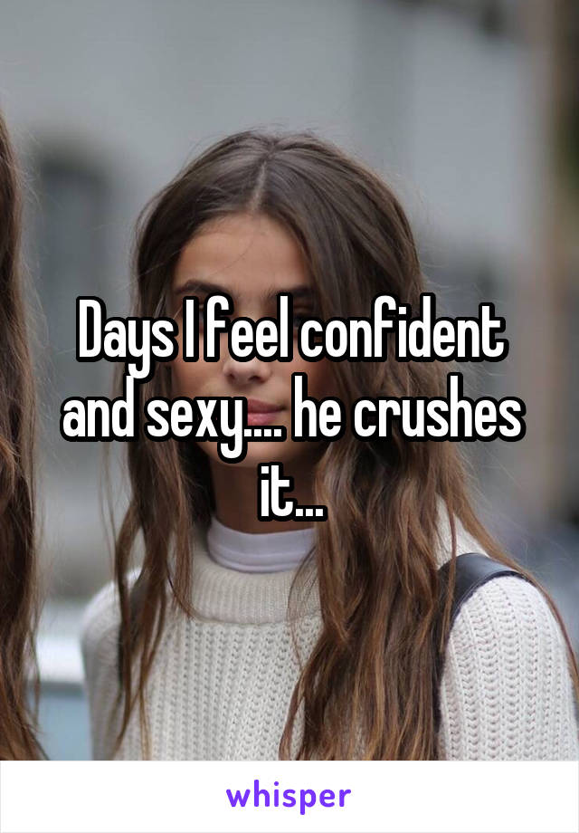 Days I feel confident and sexy.... he crushes it...