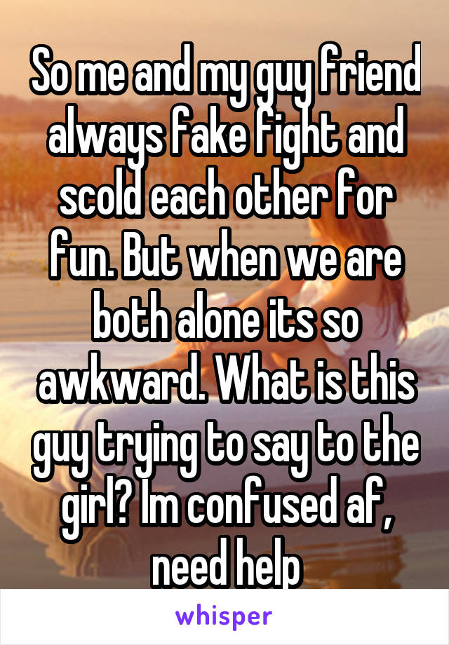 So me and my guy friend always fake fight and scold each other for fun. But when we are both alone its so awkward. What is this guy trying to say to the girl? Im confused af, need help