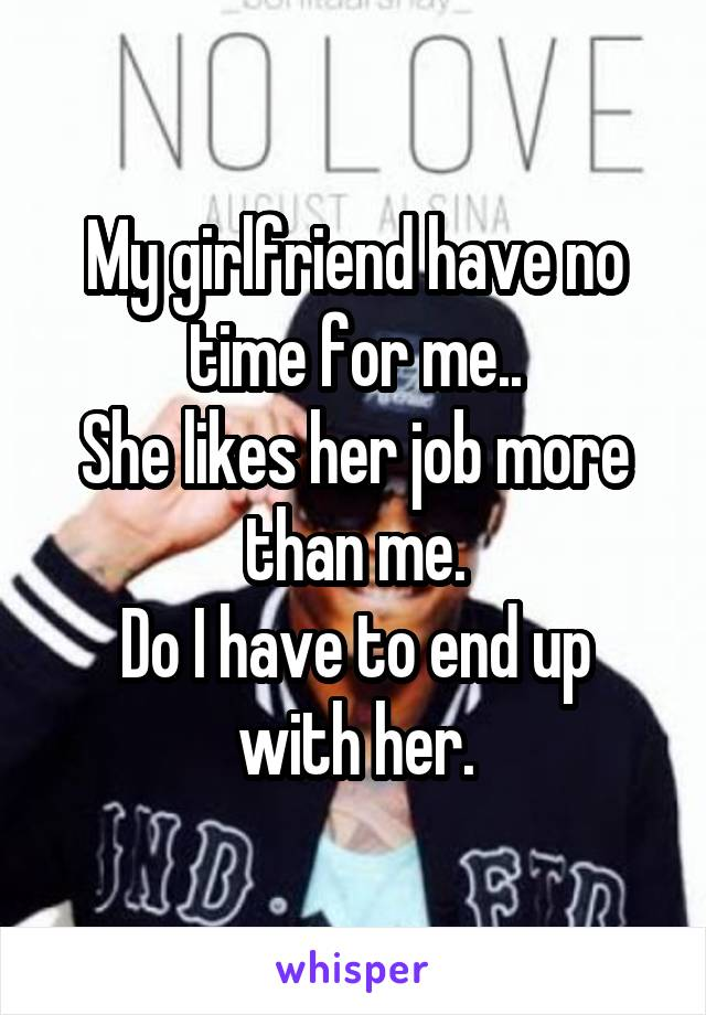 My girlfriend have no time for me.. She likes her job more than me. Do I have to end up with her.