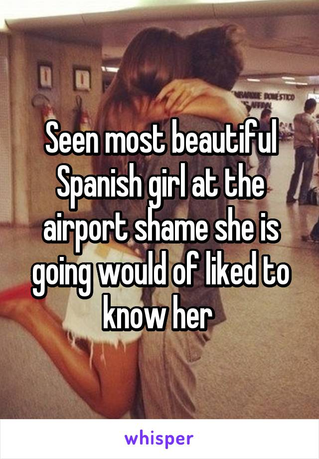 Seen most beautiful Spanish girl at the airport shame she is going would of liked to know her