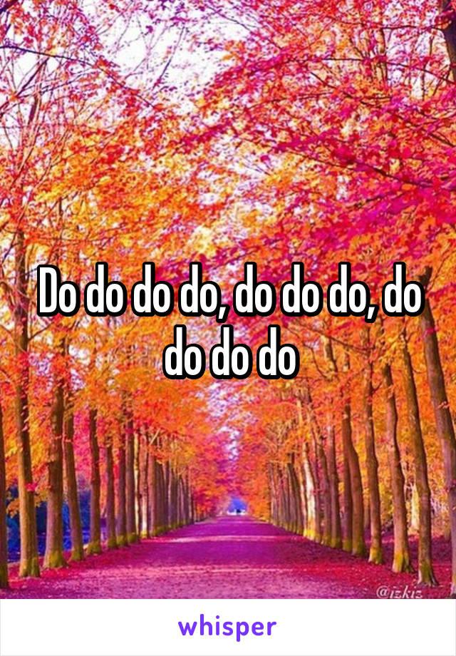 Do do do do, do do do, do do do do