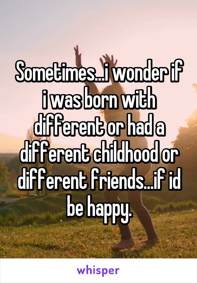 Sometimes...i wonder if i was born with different or had a different childhood or different friends...if id be happy.