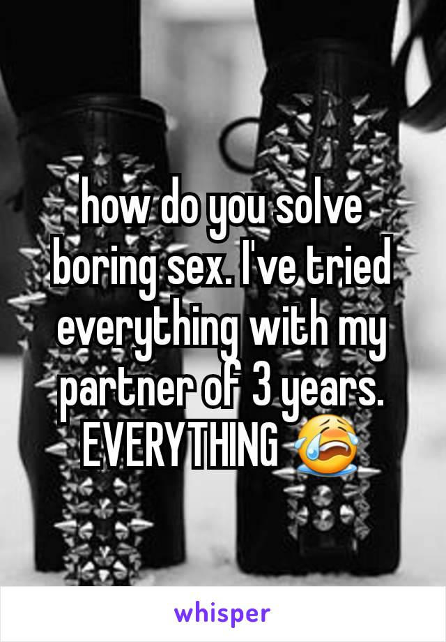how do you solve boring sex. I've tried everything with my partner of 3 years. EVERYTHING 😭