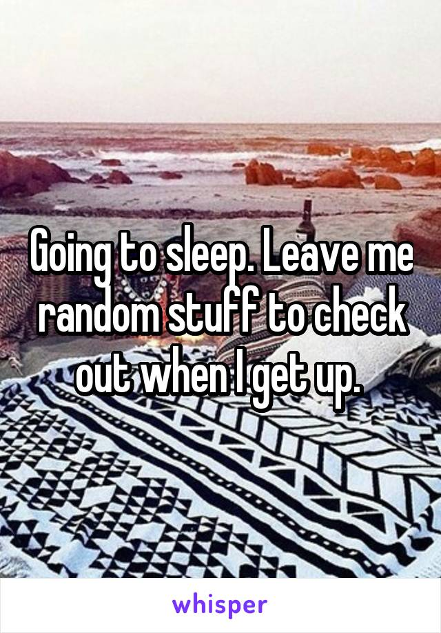 Going to sleep. Leave me random stuff to check out when I get up.