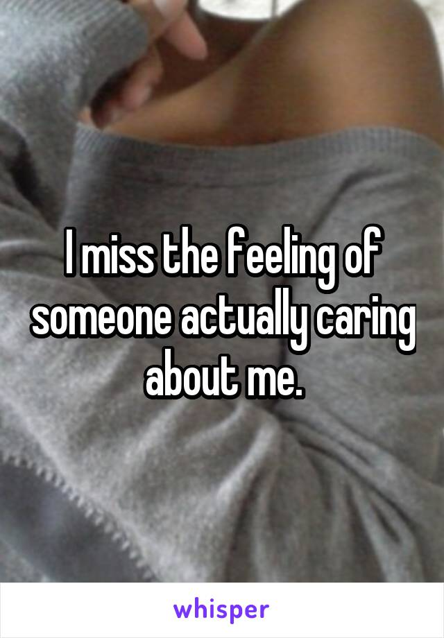 I miss the feeling of someone actually caring about me.