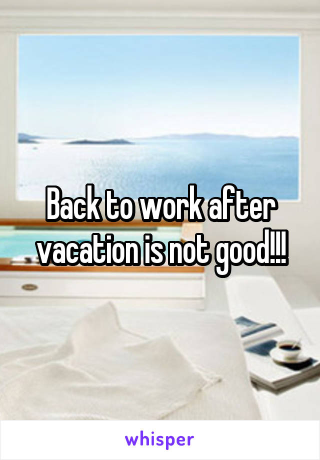 Back to work after vacation is not good!!!