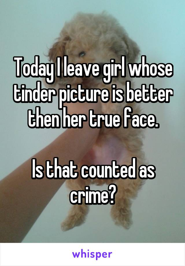 Today I leave girl whose tinder picture is better then her true face.  Is that counted as crime?